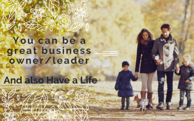 Can You Be a Successful Business Owner/Leader and also Have a Life?